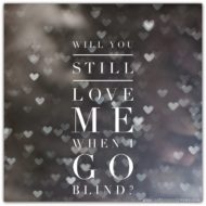 Will You Still Love Me When I Go Blind?